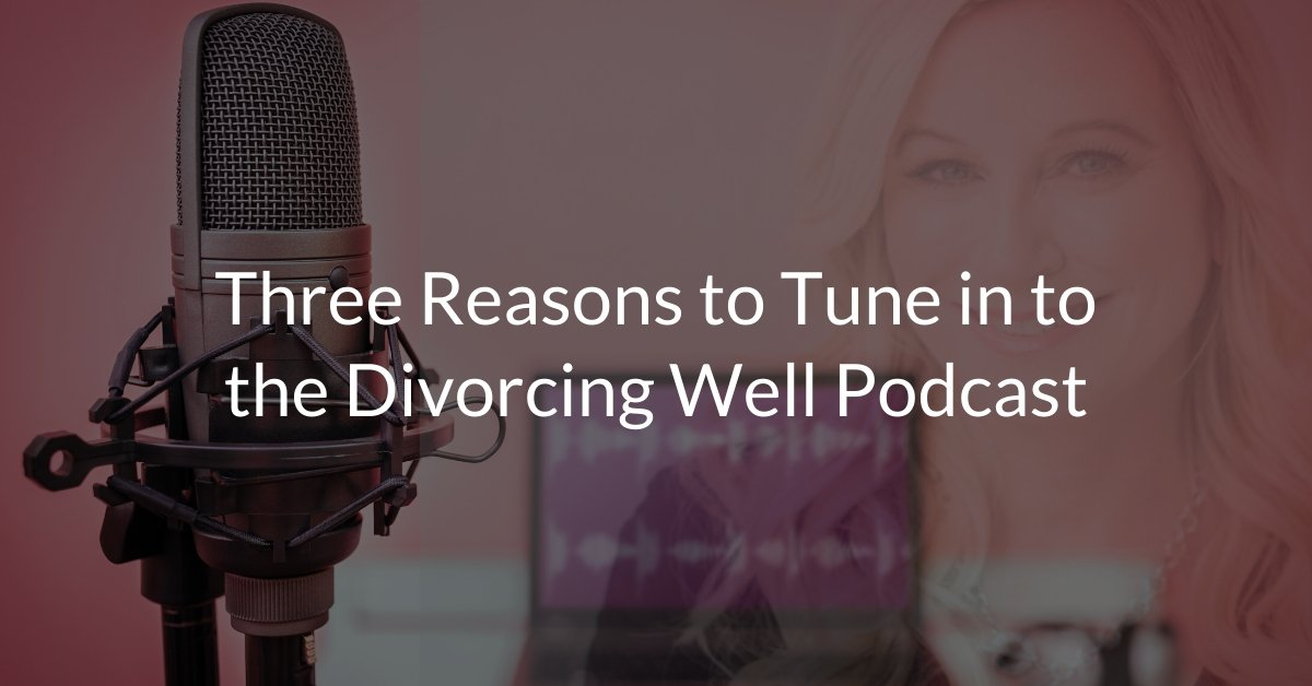 Three Reasons to Tune in to the Divorcing Well Podcast
