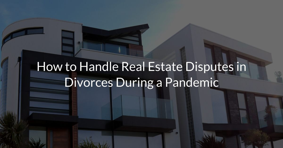 How to Handle Real Estate Disputes in Divorces During a Pandemic