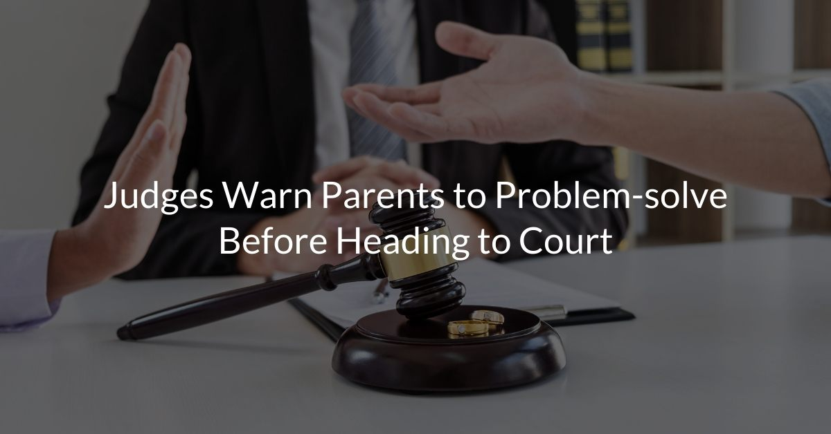 Judges Warn Parents to Problem-solve Before Heading to Court