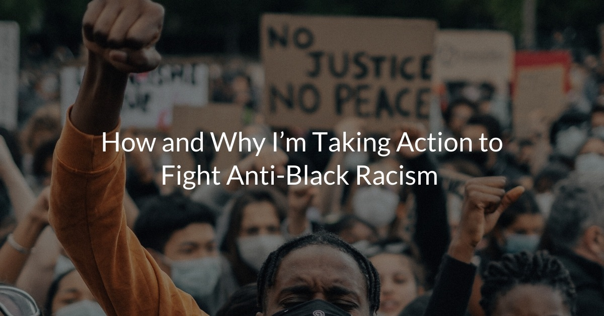 How and Why I'm Taking Action to Fight Anti-Black Racism