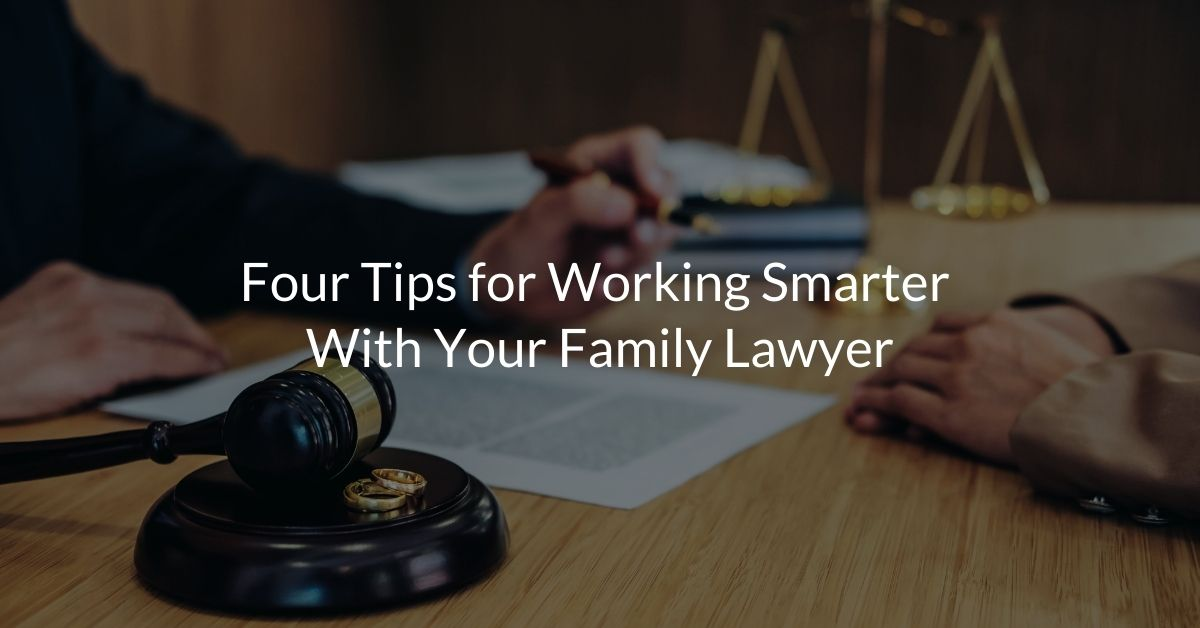 Four Tips for Working Smarter with your Family Lawyer
